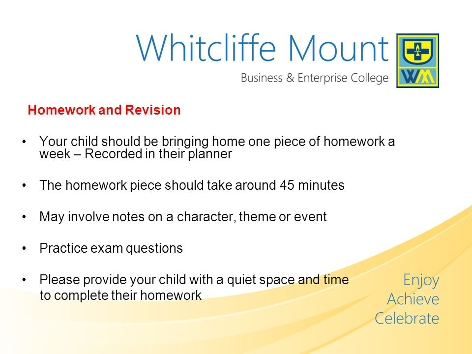 Homework and Revision Your child should be bringing home one piece of homework a week – Recorded in their planner The homework piece should take around 45 minutes May involve notes on a character, theme or event Practice exam questions Please provide your child with a quiet space and time to complete their homework