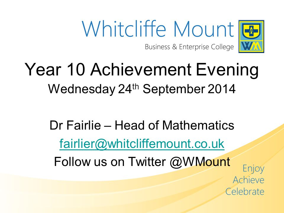 Year 10 Achievement Evening Wednesday 24 th September 2014 Dr Fairlie – Head of Mathematics Follow us on