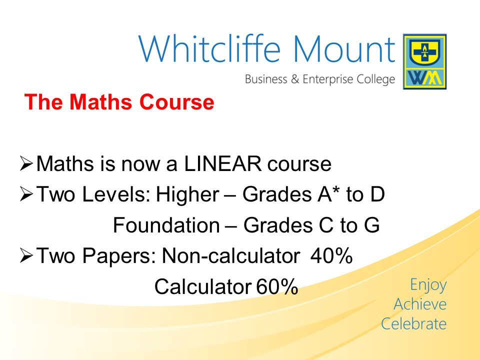 The Maths Course  Maths is now a LINEAR course  Two Levels: Higher – Grades A* to D Foundation – Grades C to G  Two Papers: Non-calculator 40% Calculator 60%