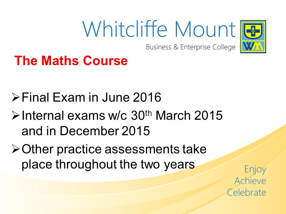 The Maths Course  Final Exam in June 2016  Internal exams w/c 30 th March 2015 and in December 2015  Other practice assessments take place throughout the two years