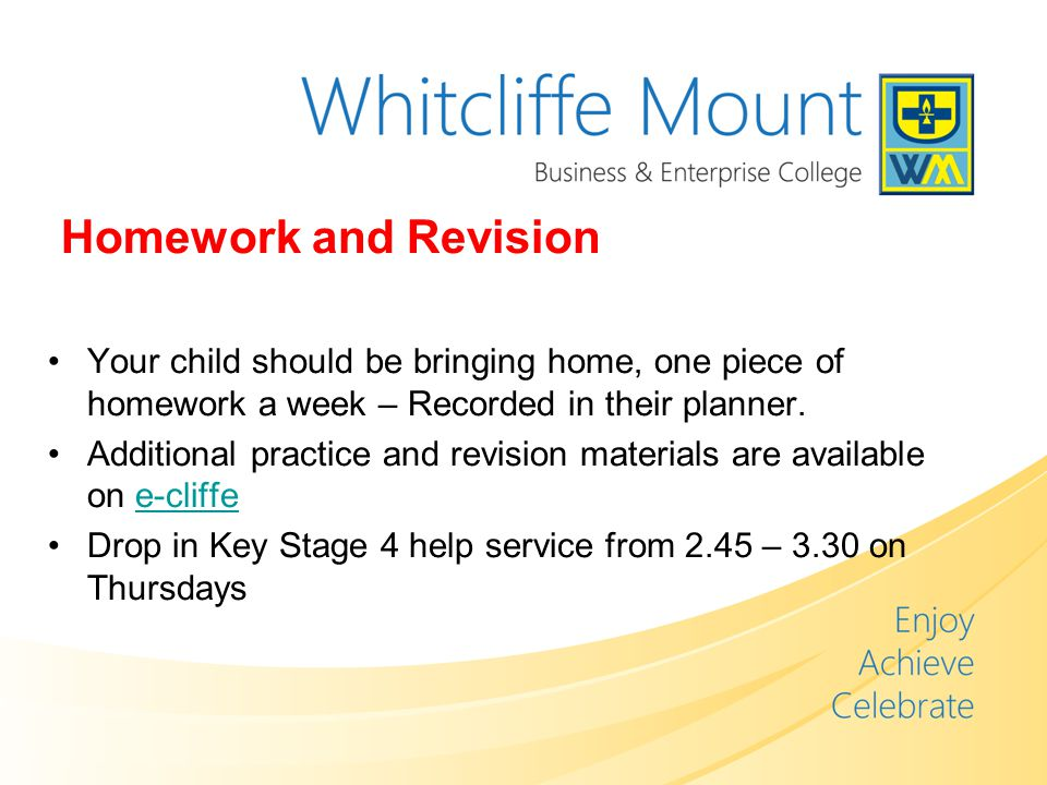 Homework and Revision Your child should be bringing home, one piece of homework a week – Recorded in their planner.