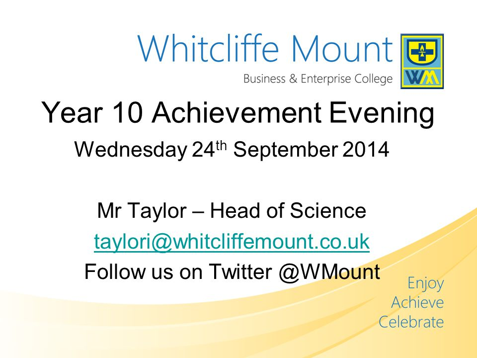 Year 10 Achievement Evening Wednesday 24 th September 2014 Mr Taylor – Head of Science Follow us on