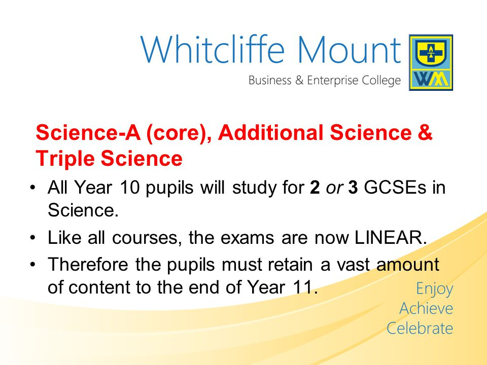 Science-A (core), Additional Science & Triple Science All Year 10 pupils will study for 2 or 3 GCSEs in Science.