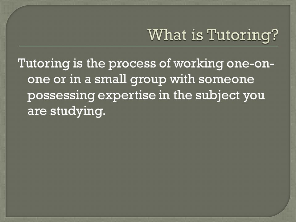 Tutoring is the process of working one-on- one or in a small group with someone possessing expertise in the subject you are studying.