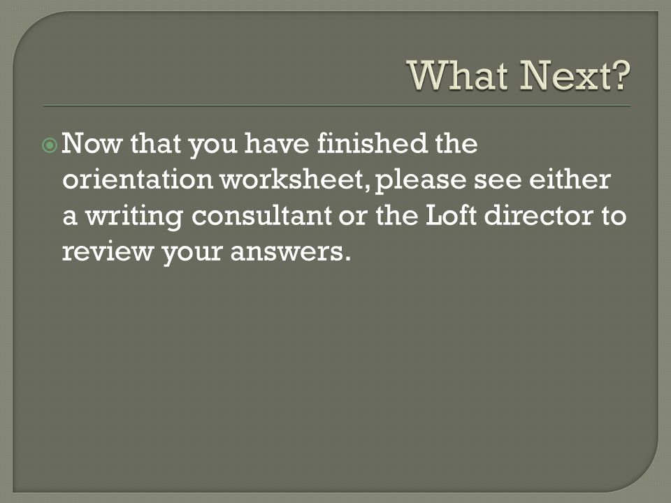  Now that you have finished the orientation worksheet, please see either a writing consultant or the Loft director to review your answers.