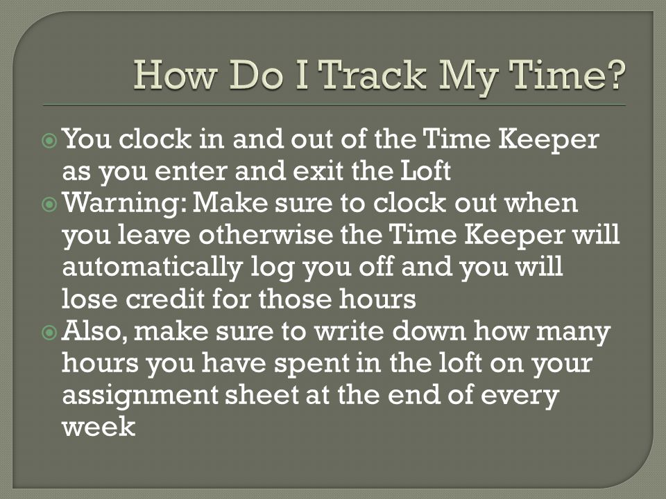  You clock in and out of the Time Keeper as you enter and exit the Loft  Warning: Make sure to clock out when you leave otherwise the Time Keeper will automatically log you off and you will lose credit for those hours  Also, make sure to write down how many hours you have spent in the loft on your assignment sheet at the end of every week