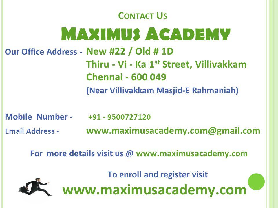C ONTACT U S M AXIMUS A CADEMY Our Office Address - New #22 / Old # 1D Thiru - Vi - Ka 1 st Street, Villivakkam Chennai - 600 049 (Near Villivakkam Masjid-E Rahmaniah) Mobile Number - +91 - 9500727120 Email Address - www.maximusacademy.com@gmail.com For more details visit us @ www.maximusacademy.com To enroll and register visit www.maximusacademy.com
