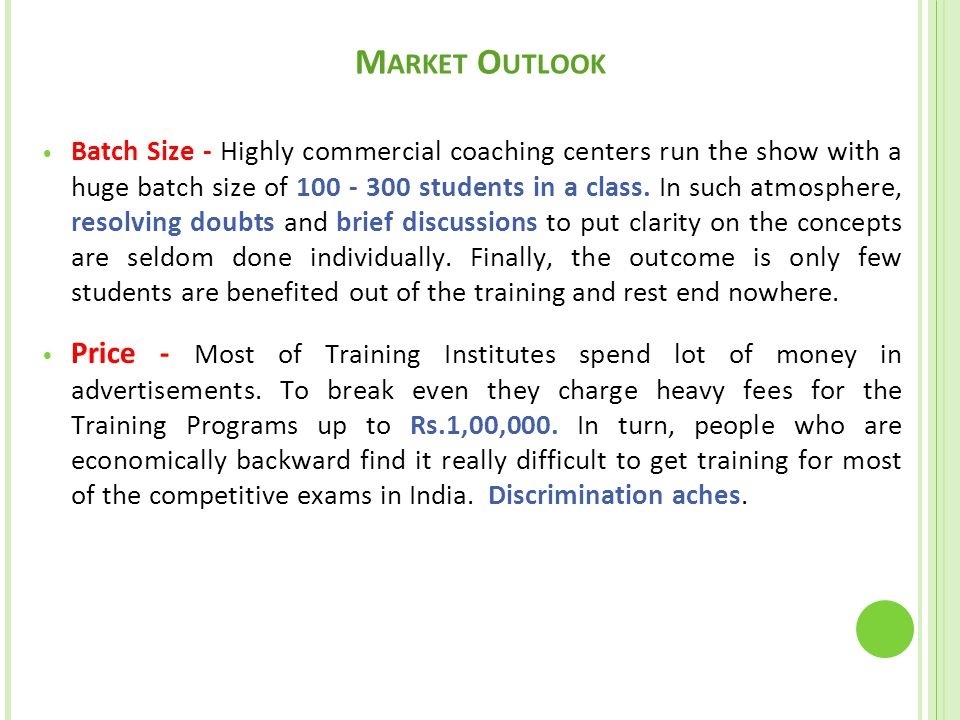 M ARKET O UTLOOK Batch Size - Highly commercial coaching centers run the show with a huge batch size of 100 - 300 students in a class.