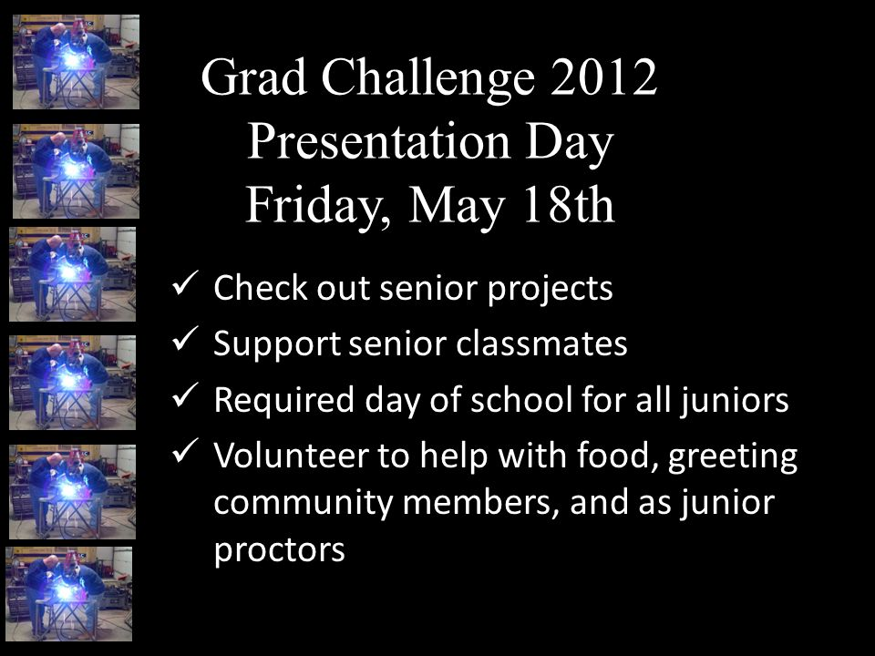 Grad Challenge 2012 Presentation Day Friday, May 18th Check out senior projects Support senior classmates Required day of school for all juniors Volunteer to help with food, greeting community members, and as junior proctors