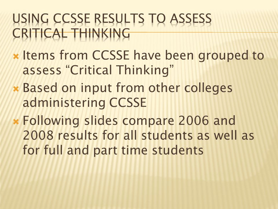  Items from CCSSE have been grouped to assess Critical Thinking  Based on input from other colleges administering CCSSE  Following slides compare 2006 and 2008 results for all students as well as for full and part time students