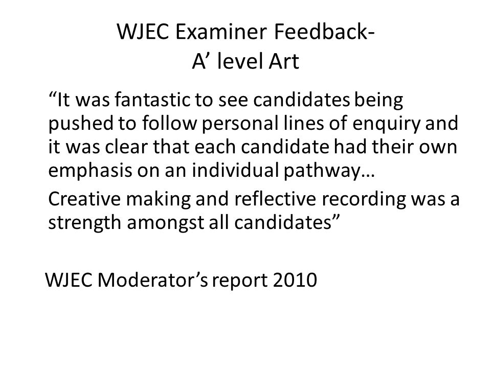 WJEC Examiner Feedback- A' level Art It was fantastic to see candidates being pushed to follow personal lines of enquiry and it was clear that each candidate had their own emphasis on an individual pathway… Creative making and reflective recording was a strength amongst all candidates WJEC Moderator's report 2010