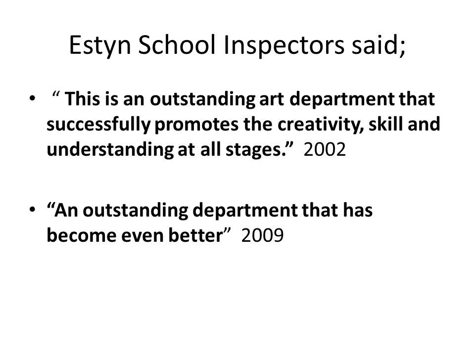 Estyn School Inspectors said; This is an outstanding art department that successfully promotes the creativity, skill and understanding at all stages. 2002 An outstanding department that has become even better 2009