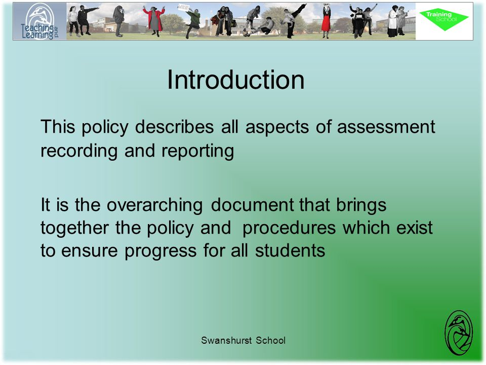 Swanshurst School Introduction This policy describes all aspects of assessment recording and reporting It is the overarching document that brings toge