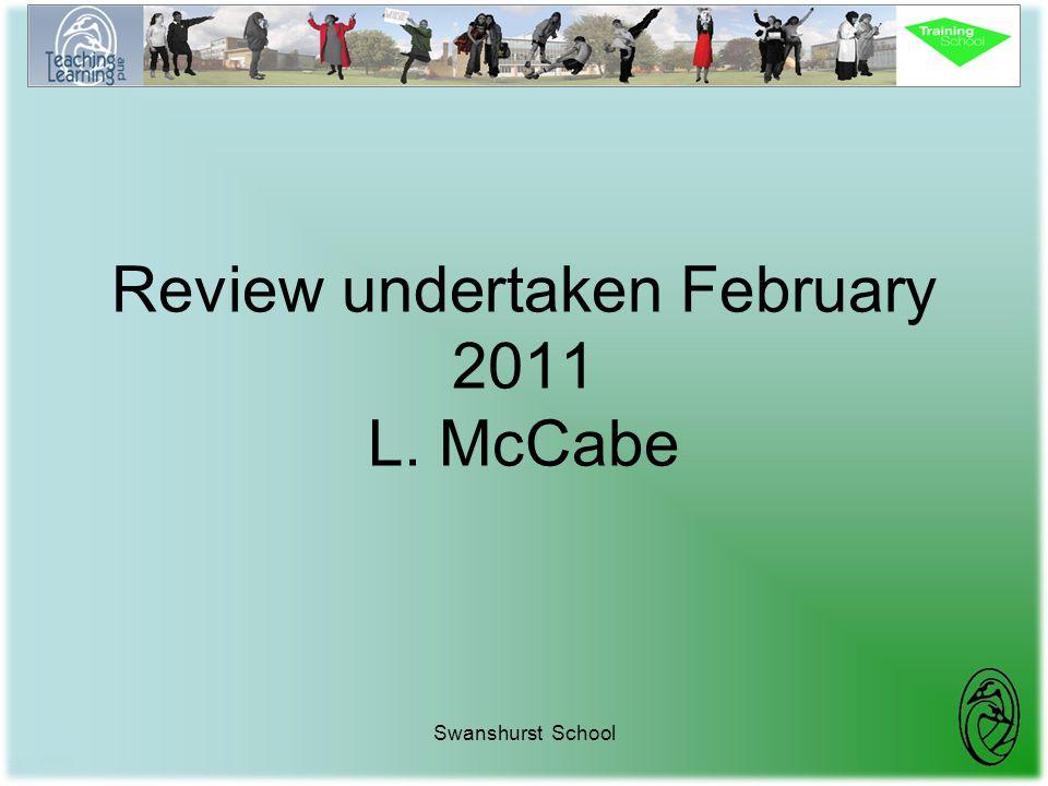 Review undertaken February 2011 L. McCabe Swanshurst School