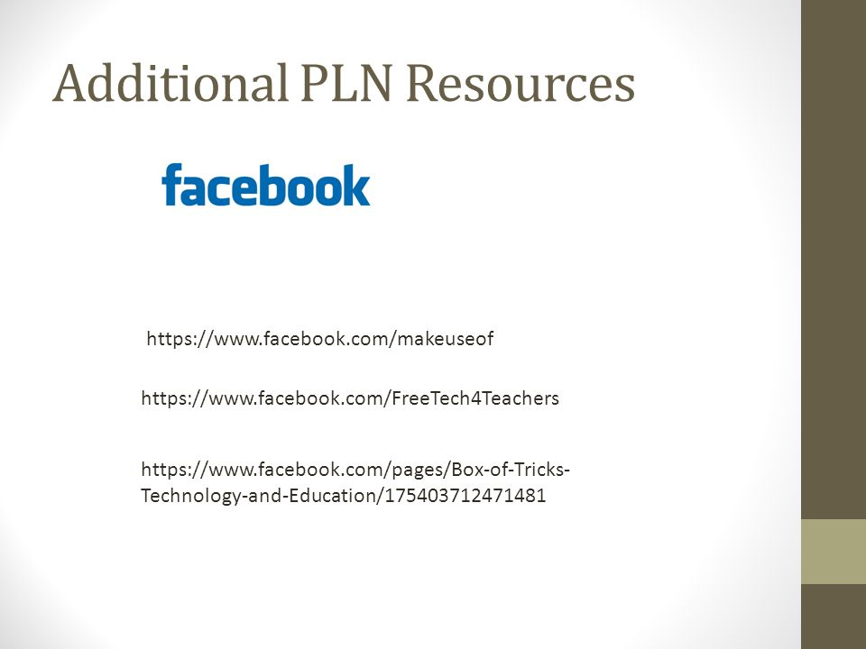 Additional PLN Resources https://www.facebook.com/makeuseof https://www.facebook.com/FreeTech4Teachers https://www.facebook.com/pages/Box-of-Tricks- Technology-and-Education/175403712471481