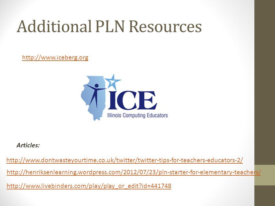 Additional PLN Resources http://www.iceberg.org Articles: http://www.dontwasteyourtime.co.uk/twitter/twitter-tips-for-teachers-educators-2/ http://henriksenlearning.wordpress.com/2012/07/23/pln-starter-for-elementary-teachers/ http://www.livebinders.com/play/play_or_edit id=441748