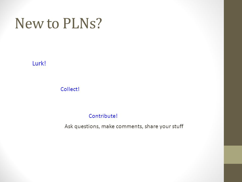 New to PLNs? Lurk! Collect! Contribute! Ask questions, make comments, share your stuff