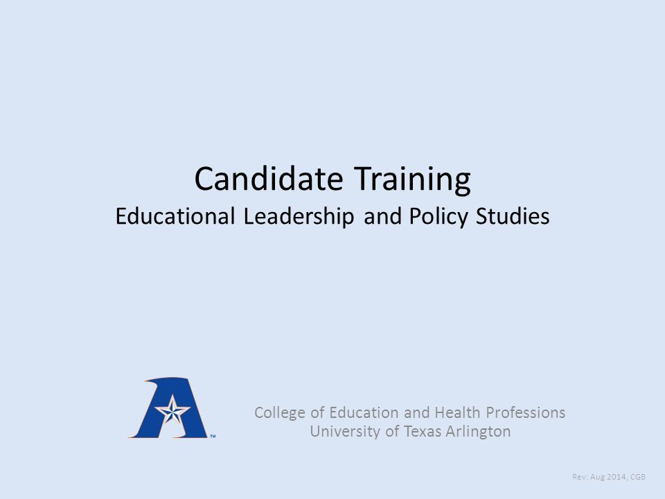 Candidate Training Educational Leadership and Policy Studies College of Education and Health Professions University of Texas Arlington Rev: Aug 2014, CGB