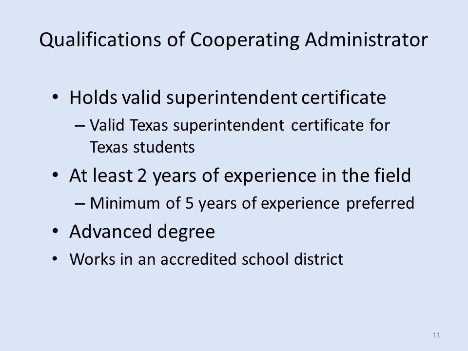 Holds valid superintendent certificate – Valid Texas superintendent certificate for Texas students At least 2 years of experience in the field – Minimum of 5 years of experience preferred Advanced degree Works in an accredited school district Qualifications of Cooperating Administrator 11