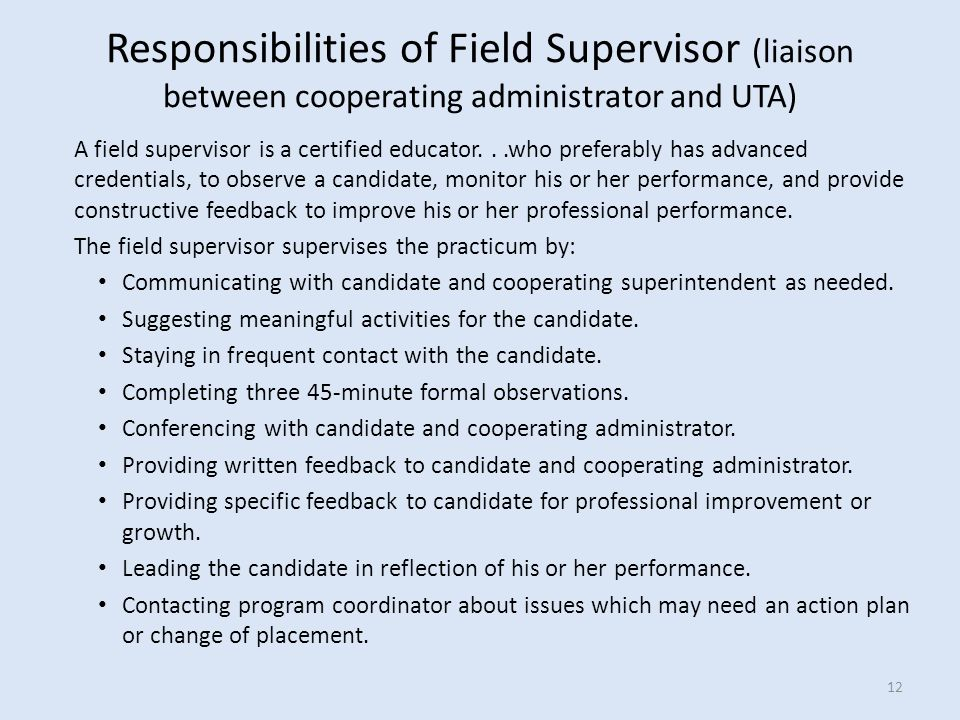 A field supervisor is a certified educator...who preferably has advanced credentials, to observe a candidate, monitor his or her performance, and provide constructive feedback to improve his or her professional performance.