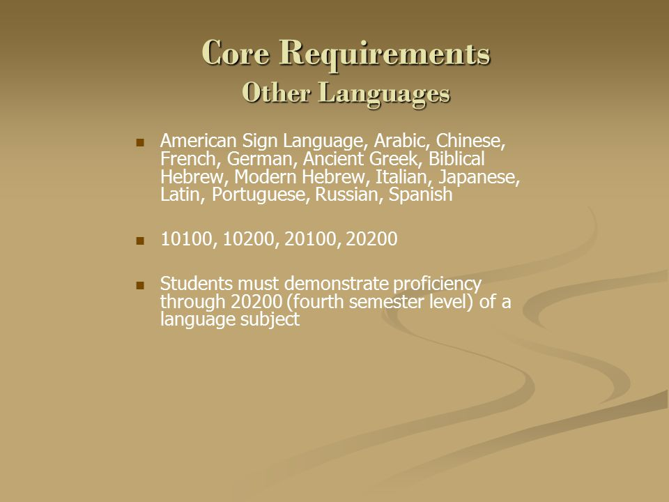 Core Requirements Other Languages American Sign Language, Arabic, Chinese, French, German, Ancient Greek, Biblical Hebrew, Modern Hebrew, Italian, Japanese, Latin, Portuguese, Russian, Spanish 10100, 10200, 20100, 20200 Students must demonstrate proficiency through 20200 (fourth semester level) of a language subject
