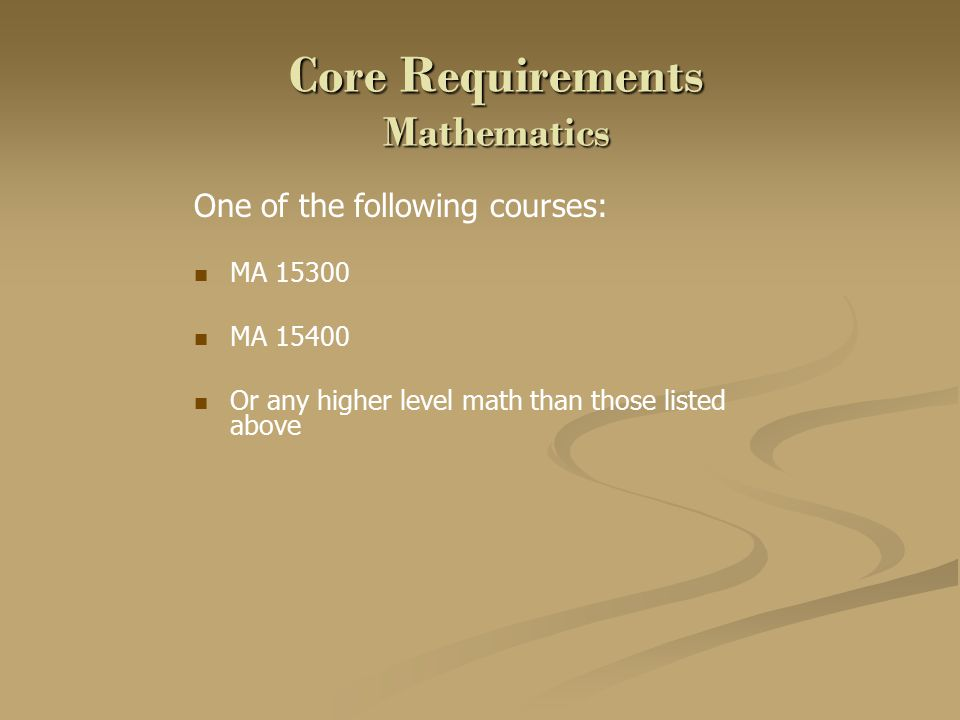 Core Requirements Mathematics One of the following courses: MA 15300 MA 15400 Or any higher level math than those listed above