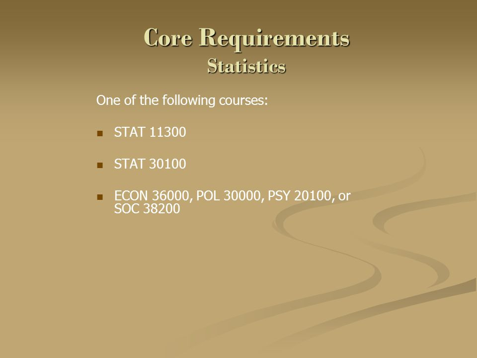 Core Requirements Statistics One of the following courses: STAT 11300 STAT 30100 ECON 36000, POL 30000, PSY 20100, or SOC 38200
