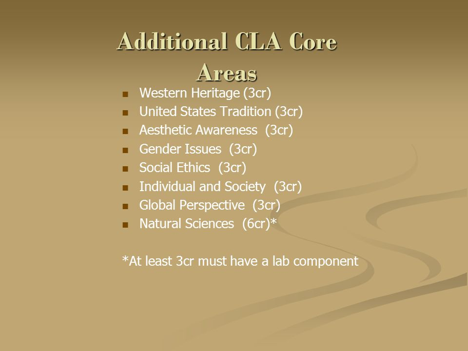 Additional CLA Core Areas Western Heritage (3cr) United States Tradition (3cr) Aesthetic Awareness (3cr) Gender Issues (3cr) Social Ethics (3cr) Individual and Society (3cr) Global Perspective (3cr) Natural Sciences (6cr)* *At least 3cr must have a lab component
