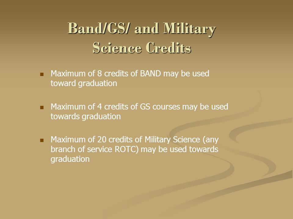 Band/GS/ and Military Science Credits Maximum of 8 credits of BAND may be used toward graduation Maximum of 4 credits of GS courses may be used towards graduation Maximum of 20 credits of Military Science (any branch of service ROTC) may be used towards graduation