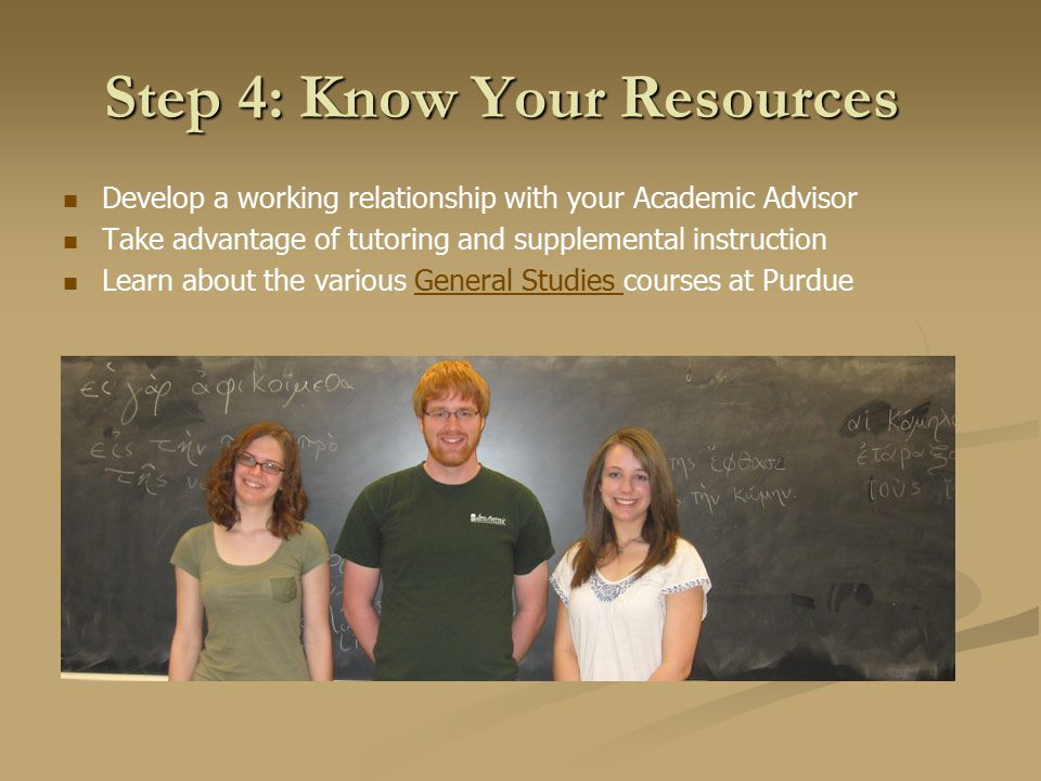 Step 4: Know Your Resources Develop a working relationship with your Academic Advisor Take advantage of tutoring and supplemental instruction Learn about the various General Studies courses at PurdueGeneral Studies