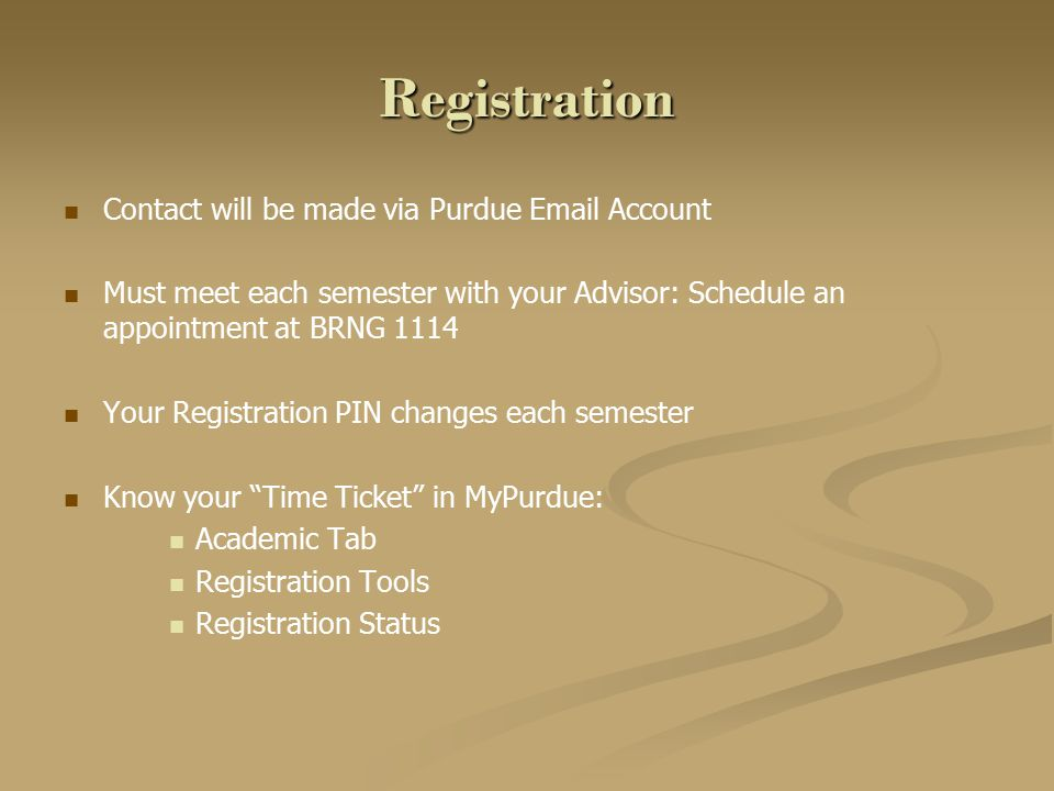 Registration Contact will be made via Purdue Email Account Must meet each semester with your Advisor: Schedule an appointment at BRNG 1114 Your Registration PIN changes each semester Know your Time Ticket in MyPurdue: Academic Tab Registration Tools Registration Status