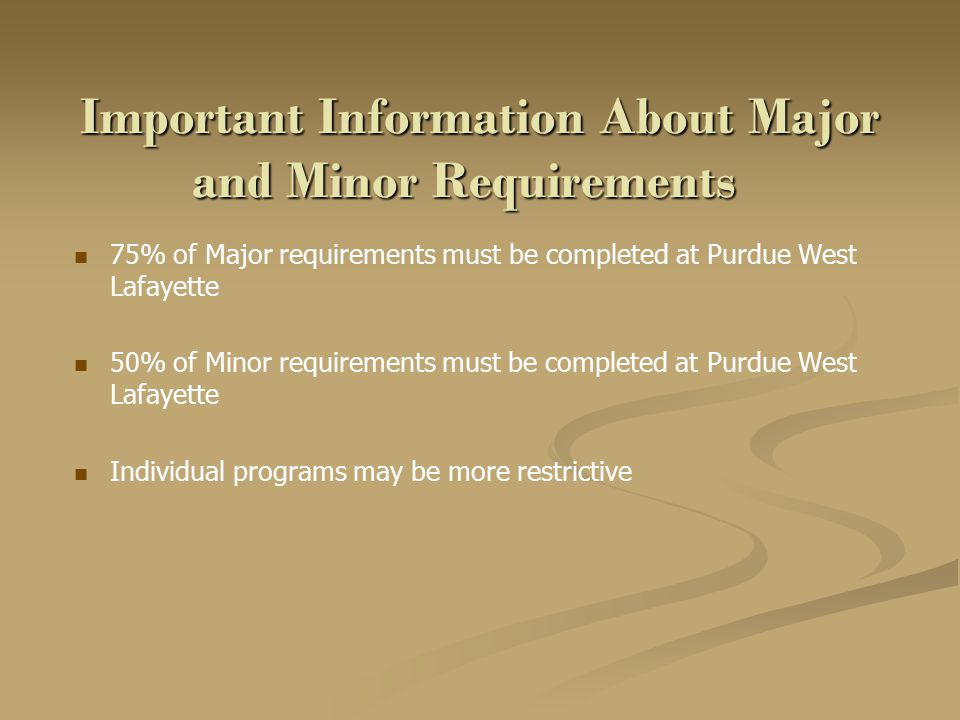 Important Information About Major and Minor Requirements 75% of Major requirements must be completed at Purdue West Lafayette 50% of Minor requirements must be completed at Purdue West Lafayette Individual programs may be more restrictive