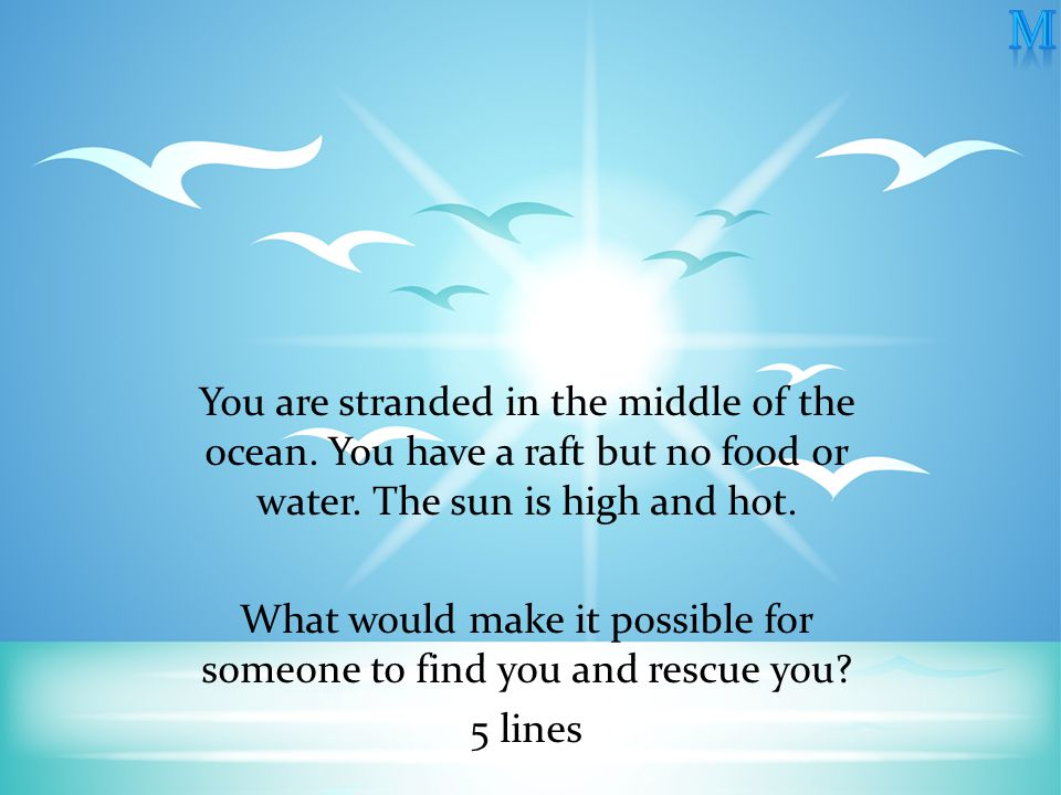 You are stranded in the middle of the ocean. You have a raft but no food or water.