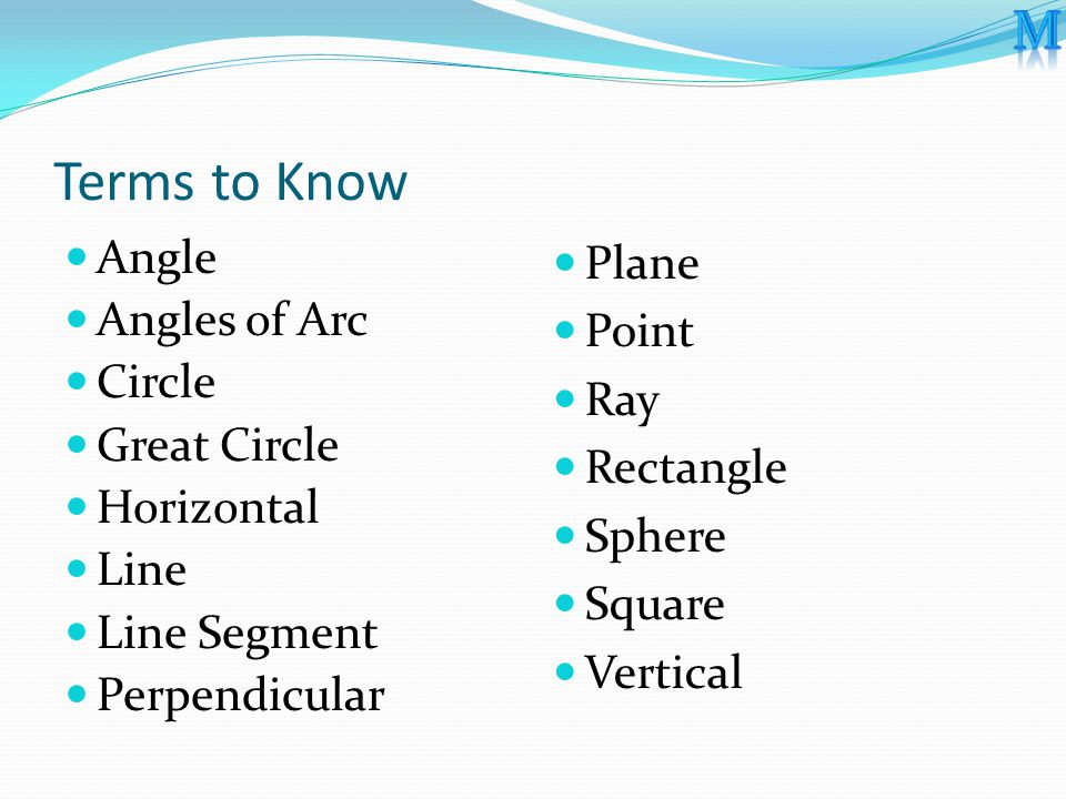 Terms to Know Angle Angles of Arc Circle Great Circle Horizontal Line Line Segment Perpendicular Plane Point Ray Rectangle Sphere Square Vertical