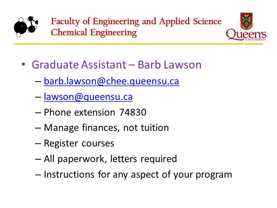 Graduate Assistant – Barb Lawson – barb.lawson@chee.queensu.ca barb.lawson@chee.queensu.ca – lawson@queensu.ca lawson@queensu.ca – Phone extension 74830 – Manage finances, not tuition – Register courses – All paperwork, letters required – Instructions for any aspect of your program