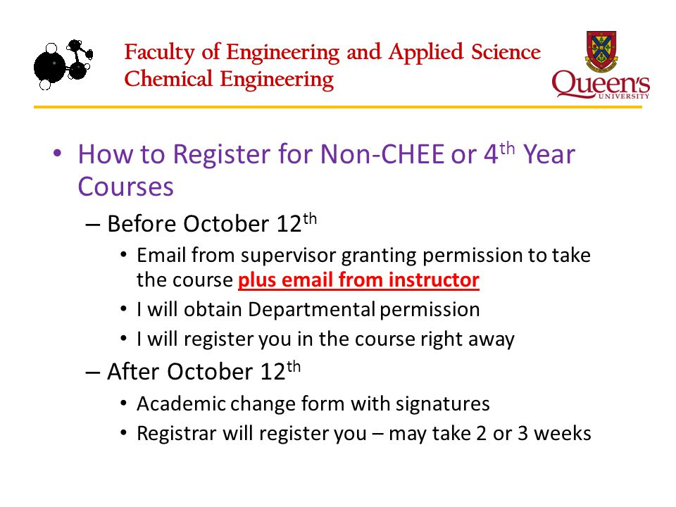 How to Register for Non-CHEE or 4 th Year Courses – Before October 12 th Email from supervisor granting permission to take the course plus email from instructor I will obtain Departmental permission I will register you in the course right away – After October 12 th Academic change form with signatures Registrar will register you – may take 2 or 3 weeks