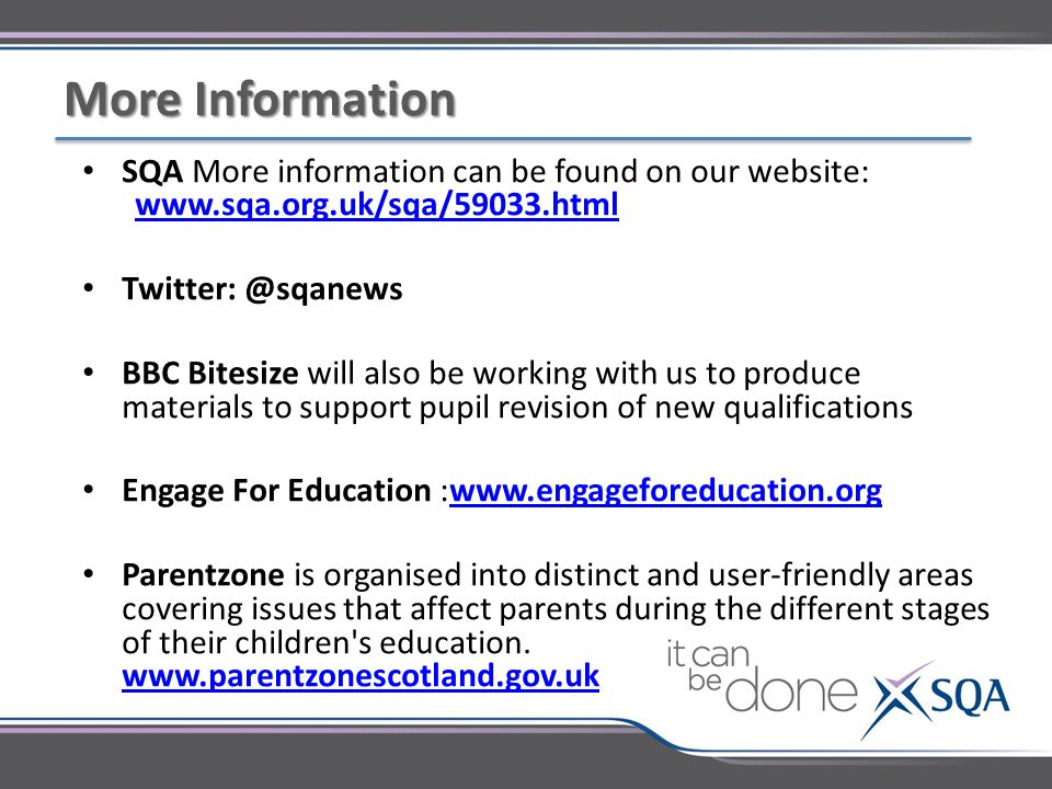 SQA More information can be found on our website: www.sqa.org.uk/sqa/59033.html www.sqa.org.uk/sqa/59033.html Twitter: @sqanews BBC Bitesize will also be working with us to produce materials to support pupil revision of new qualifications Engage For Education :www.engageforeducation.orgwww.engageforeducation.org Parentzone is organised into distinct and user-friendly areas covering issues that affect parents during the different stages of their children s education.
