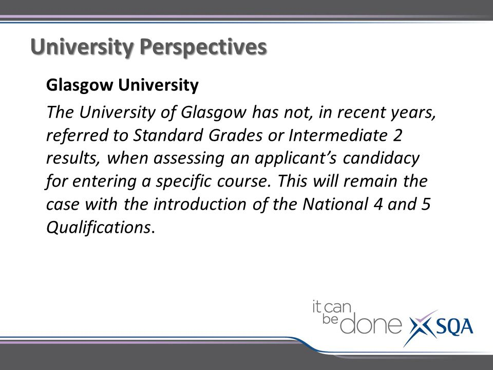 Glasgow University The University of Glasgow has not, in recent years, referred to Standard Grades or Intermediate 2 results, when assessing an applicant's candidacy for entering a specific course.