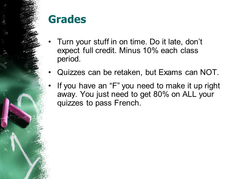 Grades Turn your stuff in on time. Do it late, don't expect full credit. Minus 10% each class period. Quizzes can be retaken, but Exams can NOT. If yo