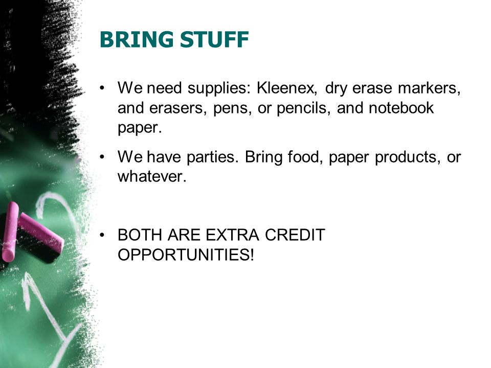 BRING STUFF We need supplies: Kleenex, dry erase markers, and erasers, pens, or pencils, and notebook paper.