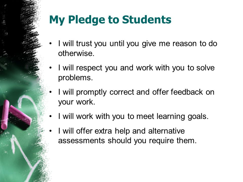 My Pledge to Students I will trust you until you give me reason to do otherwise. I will respect you and work with you to solve problems. I will prompt