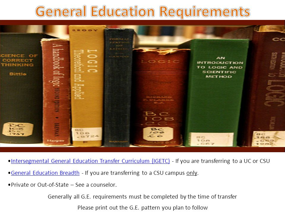 Intersegmental General Education Transfer Curriculum (IGETC) - If you are transferring to a UC or CSUIntersegmental General Education Transfer Curriculum (IGETC) General Education Breadth - If you are transferring to a CSU campus only.General Education Breadth Private or Out-of-State – See a counselor.