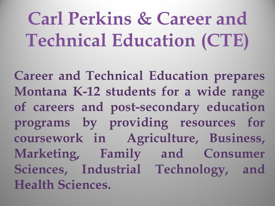 Carl Perkins & Career and Technical Education (CTE) Career and Technical Education prepares Montana K-12 students for a wide range of careers and post-secondary education programs by providing resources for coursework in Agriculture, Business, Marketing, Family and Consumer Sciences, Industrial Technology, and Health Sciences.
