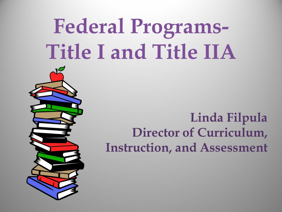 Federal Programs- Title I and Title IIA Linda Filpula Director of Curriculum, Instruction, and Assessment