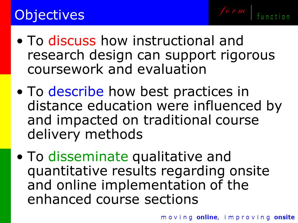 m o v i n g online, i m p r o v i n g onsite f o r m f u n c t i o n Objectives To discuss how instructional and research design can support rigorous coursework and evaluation To describe how best practices in distance education were influenced by and impacted on traditional course delivery methods To disseminate qualitative and quantitative results regarding onsite and online implementation of the enhanced course sections