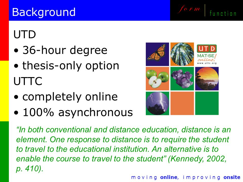m o v i n g online, i m p r o v i n g onsite f o r m f u n c t i o n Background UTD 36-hour degree thesis-only option UTTC completely online 100% asynchronous In both conventional and distance education, distance is an element.