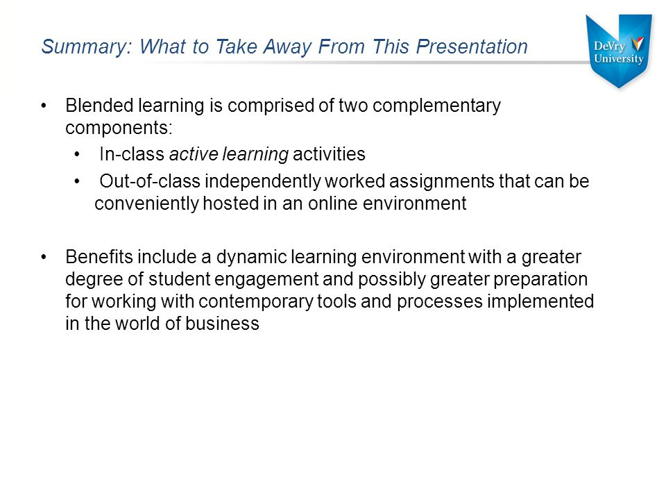 Summary: What to Take Away From This Presentation Blended learning is comprised of two complementary components: In-class active learning activities Out-of-class independently worked assignments that can be conveniently hosted in an online environment Benefits include a dynamic learning environment with a greater degree of student engagement and possibly greater preparation for working with contemporary tools and processes implemented in the world of business