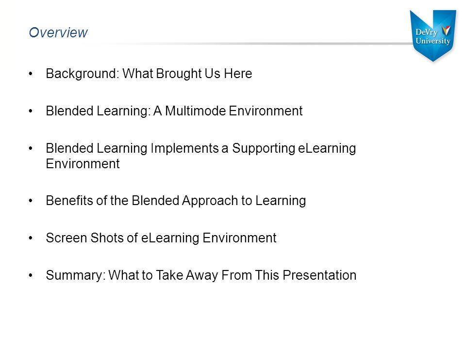 Overview Background: What Brought Us Here Blended Learning: A Multimode Environment Blended Learning Implements a Supporting eLearning Environment Benefits of the Blended Approach to Learning Screen Shots of eLearning Environment Summary: What to Take Away From This Presentation