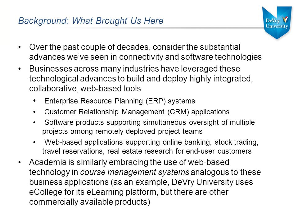 Background: What Brought Us Here Over the past couple of decades, consider the substantial advances we've seen in connectivity and software technologies Businesses across many industries have leveraged these technological advances to build and deploy highly integrated, collaborative, web-based tools Enterprise Resource Planning (ERP) systems Customer Relationship Management (CRM) applications Software products supporting simultaneous oversight of multiple projects among remotely deployed project teams Web-based applications supporting online banking, stock trading, travel reservations, real estate research for end-user customers Academia is similarly embracing the use of web-based technology in course management systems analogous to these business applications (as an example, DeVry University uses eCollege for its eLearning platform, but there are other commercially available products)