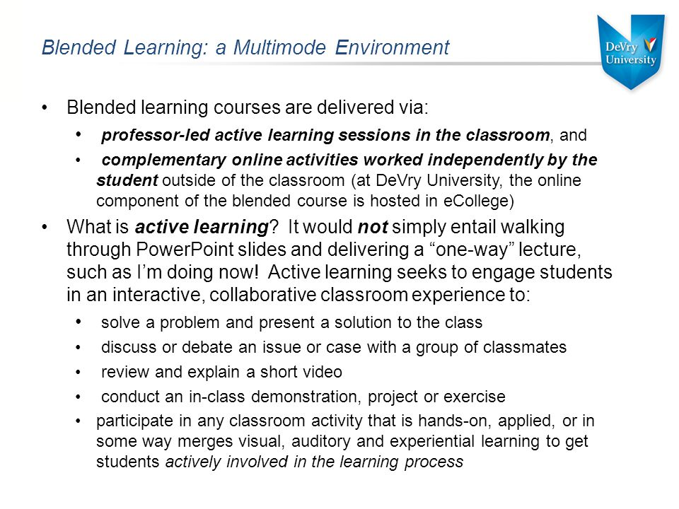 Blended Learning: a Multimode Environment Blended learning courses are delivered via: professor-led active learning sessions in the classroom, and complementary online activities worked independently by the student outside of the classroom (at DeVry University, the online component of the blended course is hosted in eCollege) What is active learning.